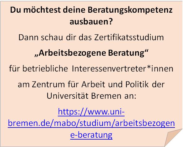 """Du möchtest deine Beratungskompetenz ausbauen? Dann schau dir das Zertifikatsstudium """"Arbeitsbezogene Beratung"""" für betriebliche Interessenvertreter*innen am Zentrum für Arbeit und Politik der Universität Bremen an: https://www.uni-bremen.de/mabo/studium/arbeitsbezogene-beratung"""